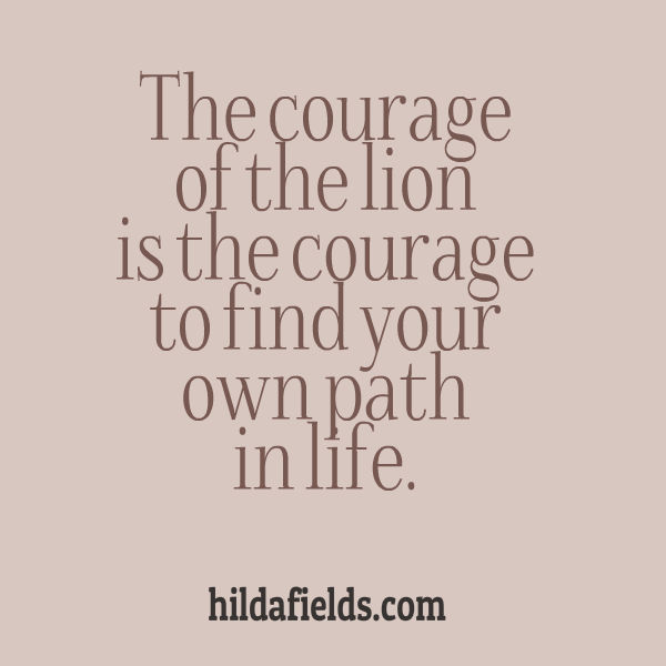The courage of the lion is the courage to find your own path in life